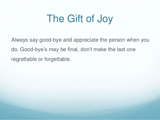 The Gift of Joy Always say good-bye and appreciate the person when you do. Good-bye's may be final, don't make the last on...