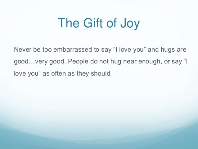 """The Gift of Joy Never be too embarrassed to say """"I love you"""" and hugs are good…very good. People do not hug near enough, o..."""