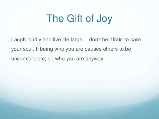 The Gift of Joy Laugh loudly and live life large… don't be afraid to bare your soul. If being who you are causes others to...