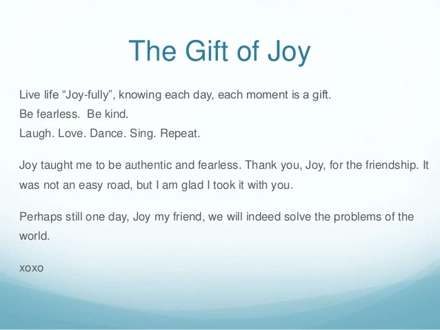 """The Gift of Joy Live life """"Joy-fully"""", knowing each day, each moment is a gift. Be fearless. Be kind. Laugh. Love. Dance. ..."""