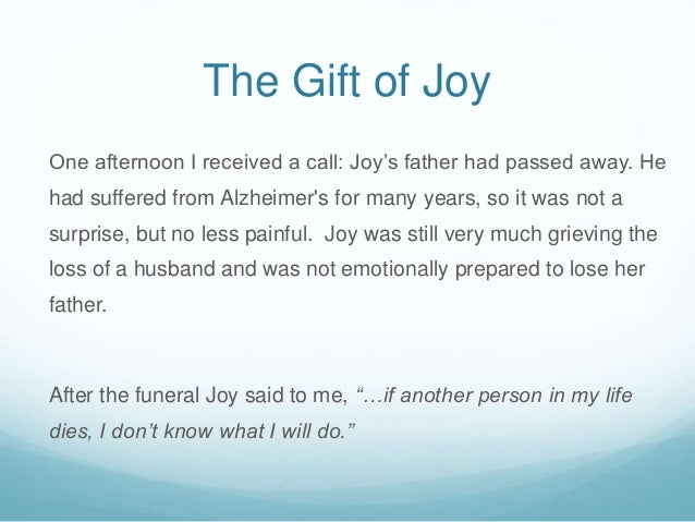 The Gift of Joy One afternoon I received a call: Joy's father had passed away. He had suffered from Alzheimer's for many y...