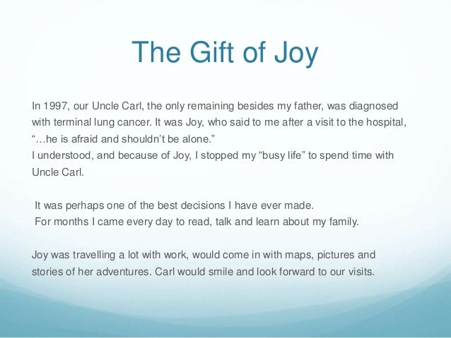 The Gift of Joy In 1997, our Uncle Carl, the only remaining besides my father, was diagnosed with terminal lung cancer. It...