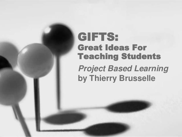 GIFTS Great Ideas For Teaching Students Project Based Learning By Thierry Brusselle
