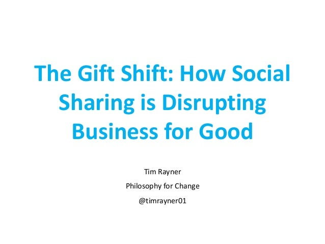 The Gift Shift: How Social Sharing is Disrupting Business for Good Tim Rayner Philosophy for Change @timrayner01