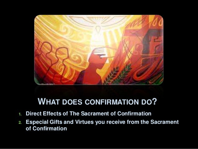 WHAT DOES CONFIRMATION DO? 1.  2.  Direct Effects of The Sacrament of Confirmation Especial Gifts and Virtues you receive ...
