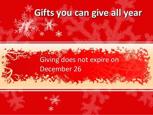 Gifts you can give all year Giving does not expire on December 26