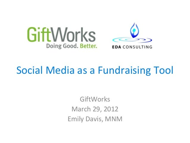 Social Media as a Fundraising Tool               GiftWorks            March 29, 2012           Emily Davis, MNM