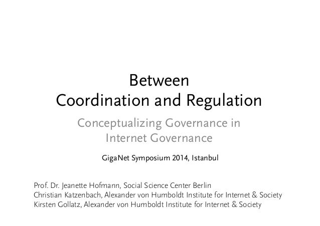 Between  Coordination and Regulation  Conceptualizing Governance in  Internet Governance  GigaNet Symposium 2014, Istanbul...