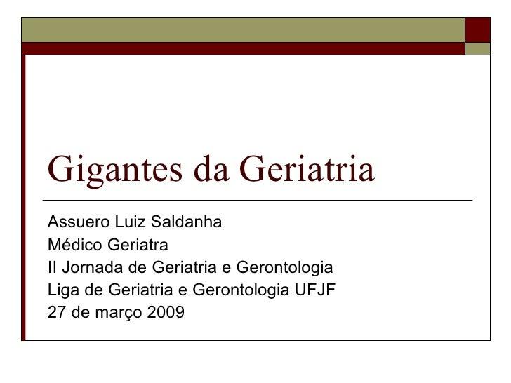 Gigantes da Geriatria Assuero Luiz Saldanha Médico Geriatra II Jornada de Geriatria e Gerontologia Liga de Geriatria e Ger...
