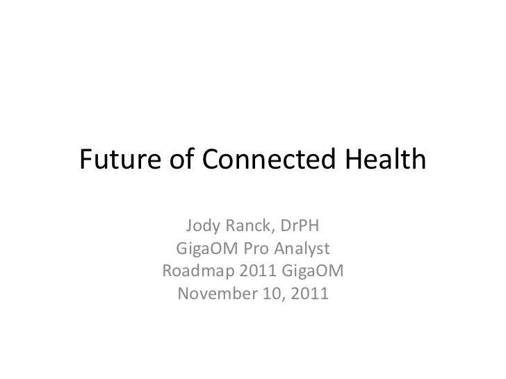 Future of Connected Health         Jody Ranck, DrPH       GigaOM Pro Analyst      Roadmap 2011 GigaOM        November 10, ...