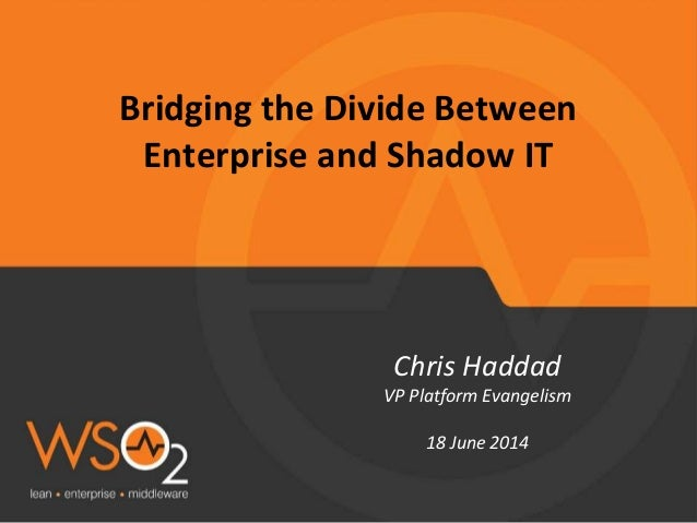 Bridging the Divide Between Enterprise and Shadow IT Chris Haddad VP Platform Evangelism 18 June 2014