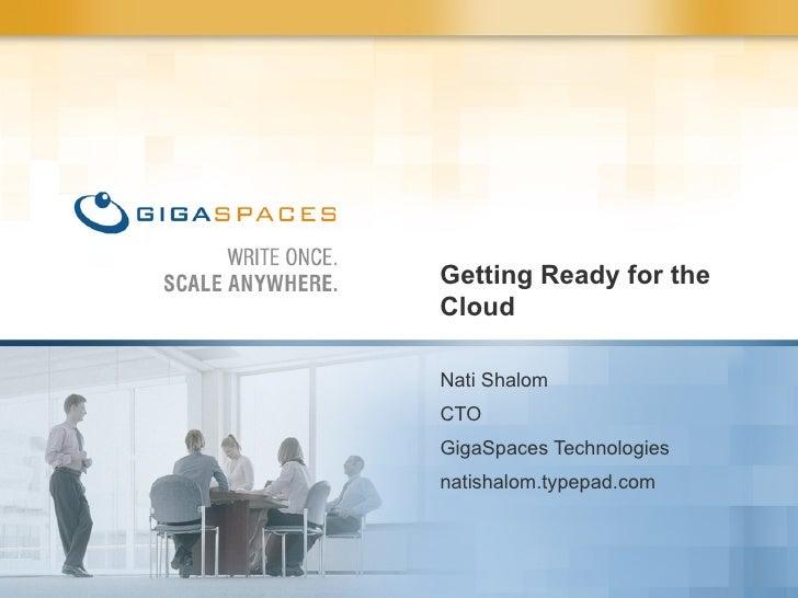 Getting Ready for the Cloud Nati Shalom CTO GigaSpaces Technologies natishalom.typepad.com