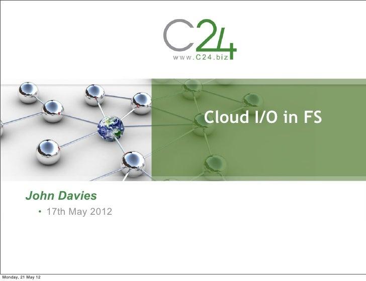 Cloud I/O in FS          John Davies               • 17th May 2012Monday, 21 May 12