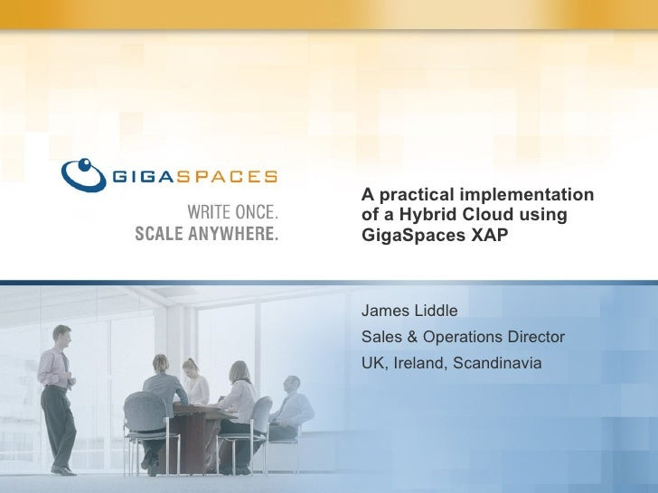 A practical implementation of a Hybrid Cloud using GigaSpaces XAP James Liddle Sales & Operations Director  UK, Ireland, S...