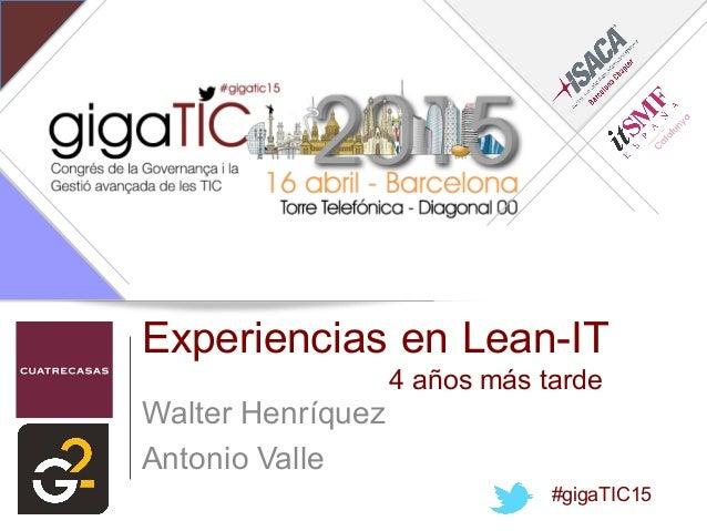 Experiencias en Lean-IT 4 años más tarde Walter Henríquez Antonio Valle #gigaTIC15