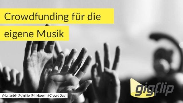 Crowdfunding für die eigene Musik @julianblr @gigflip @ihkkoeln #CrowdDay
