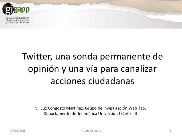 Twitter, una sonda permanente de opinión y una vía para canalizar acciones ciudadanas 17/09/2013 1M. Luz Congosto M. Luz C...