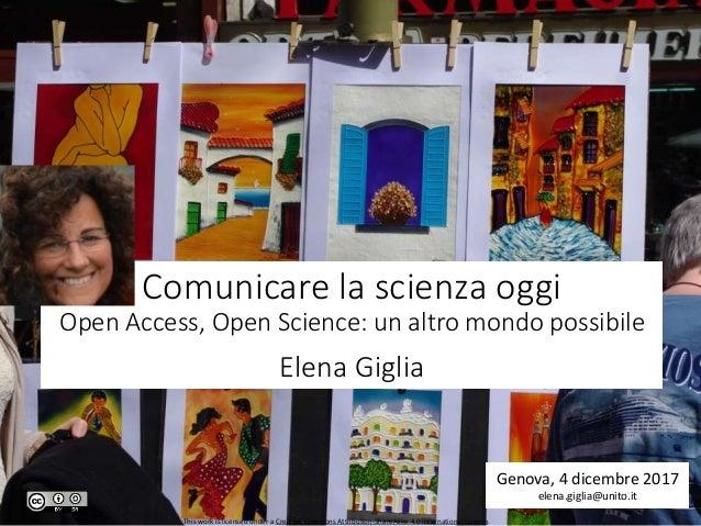 Comunicare la scienza oggi Open Access, Open Science: un altro mondo possibile Elena Giglia Genova, 4 dicembre 2017 elena....