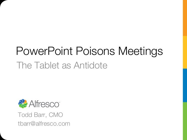 PowerPoint Poisons MeetingsThe Tablet as AntidoteTodd Barr, CMOtbarr@alfresco.com