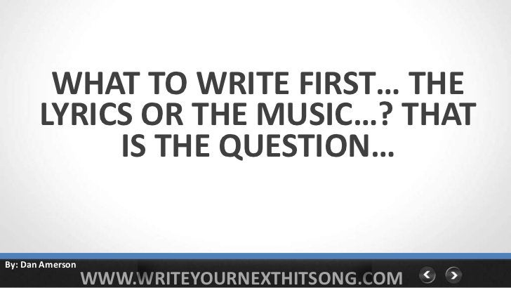 WHAT TO WRITE FIRST… THE       LYRICS OR THE MUSIC…? THAT            IS THE QUESTION…By: Dan Amerson                  WWW....