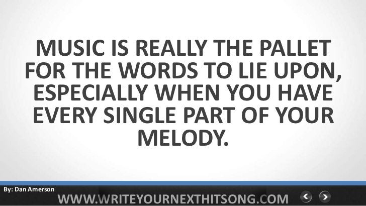 MUSIC IS REALLY THE PALLET     FOR THE WORDS TO LIE UPON,      ESPECIALLY WHEN YOU HAVE      EVERY SINGLE PART OF YOUR    ...
