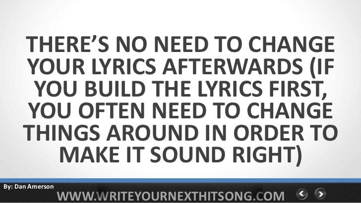 THERE'S NO NEED TO CHANGE     YOUR LYRICS AFTERWARDS (IF      YOU BUILD THE LYRICS FIRST,     YOU OFTEN NEED TO CHANGE    ...