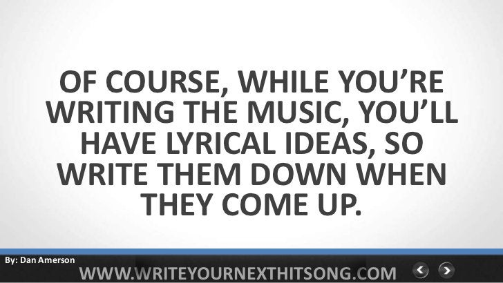 OF COURSE, WHILE YOU'RE        WRITING THE MUSIC, YOU'LL         HAVE LYRICAL IDEAS, SO        WRITE THEM DOWN WHEN       ...