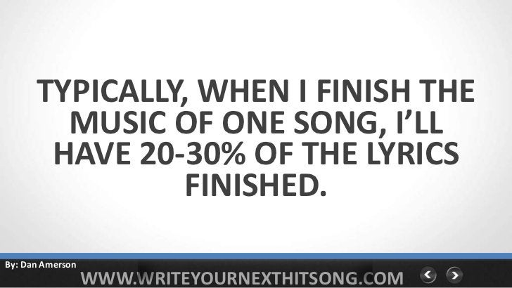 TYPICALLY, WHEN I FINISH THE        MUSIC OF ONE SONG, I'LL       HAVE 20-30% OF THE LYRICS               FINISHED.By: Dan...