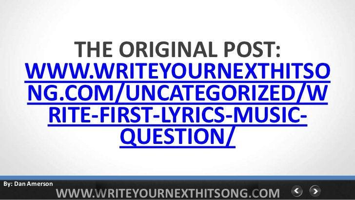 THE ORIGINAL POST:      WWW.WRITEYOURNEXTHITSO      NG.COM/UNCATEGORIZED/W       RITE-FIRST-LYRICS-MUSIC-              QUE...