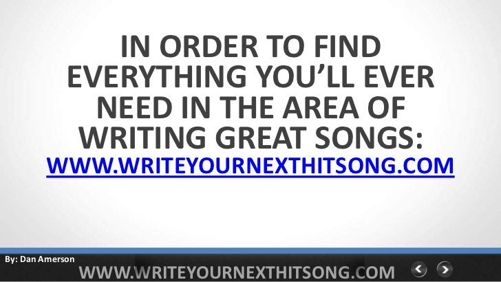 IN ORDER TO FIND             EVERYTHING YOU'LL EVER               NEED IN THE AREA OF              WRITING GREAT SONGS:   ...