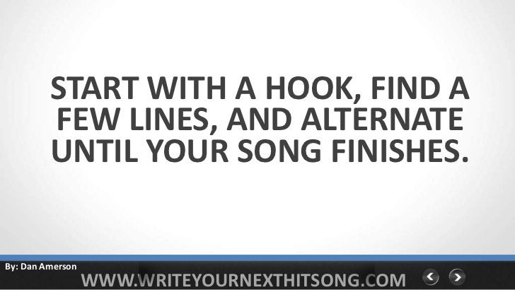 START WITH A HOOK, FIND A         FEW LINES, AND ALTERNATE         UNTIL YOUR SONG FINISHES.By: Dan Amerson               ...