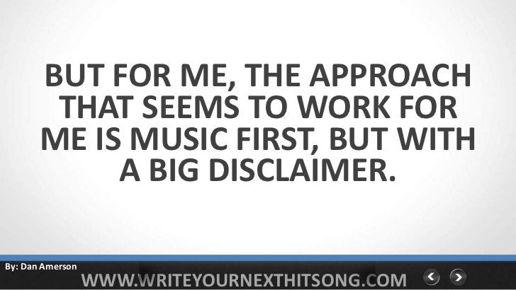 BUT FOR ME, THE APPROACH        THAT SEEMS TO WORK FOR       ME IS MUSIC FIRST, BUT WITH            A BIG DISCLAIMER.By: D...