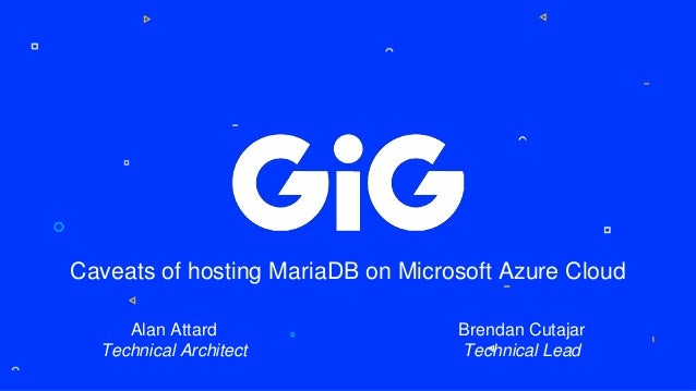 Caveats of hosting MariaDB on Microsoft Azure Cloud Alan Attard Technical Architect Brendan Cutajar Technical Lead