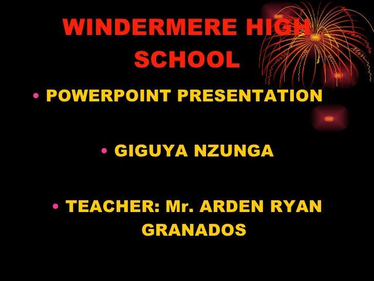 WINDERMERE HIGH SCHOOL <ul><li>POWERPOINT PRESENTATION </li></ul><ul><li>GIGUYA NZUNGA </li></ul><ul><li>TEACHER: Mr. ARDE...