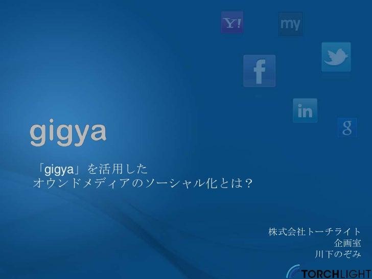 「gigya」を活用したオウンドメディアのソーシャル化とは?                     株式会社トーチライト                            企画室                          川下のぞみ