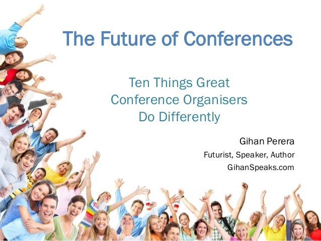 The Future of Conferences Gihan Perera Futurist, Speaker, Author GihanSpeaks.com Ten Things Great Conference Organisers Do...