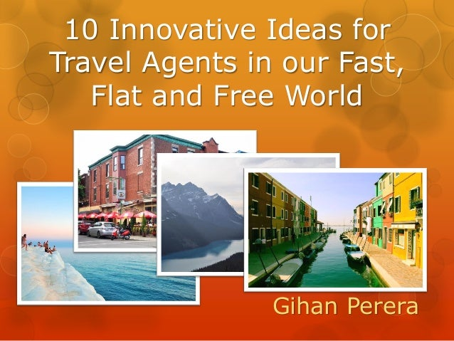 10 Innovative Ideas for Travel Agents in our Fast, Flat and Free World Gihan Perera