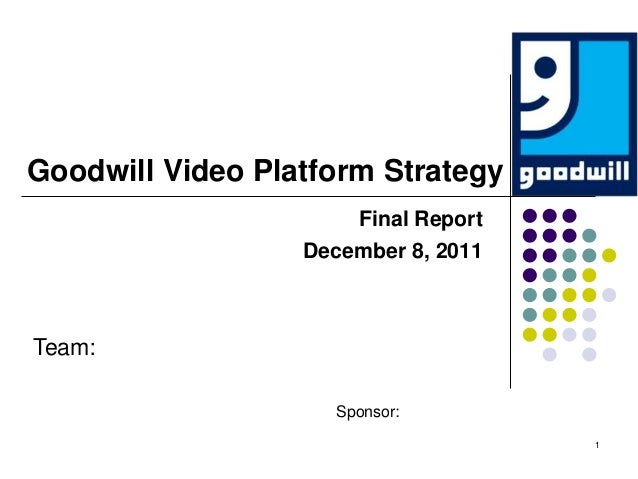Goodwill Video Platform Strategy                      Final Report                  December 8, 2011Team:                 ...