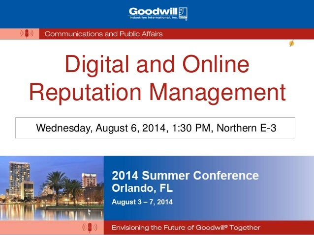 Digital and Online Reputation Management Wednesday, August 6, 2014, 1:30 PM, Northern E-3