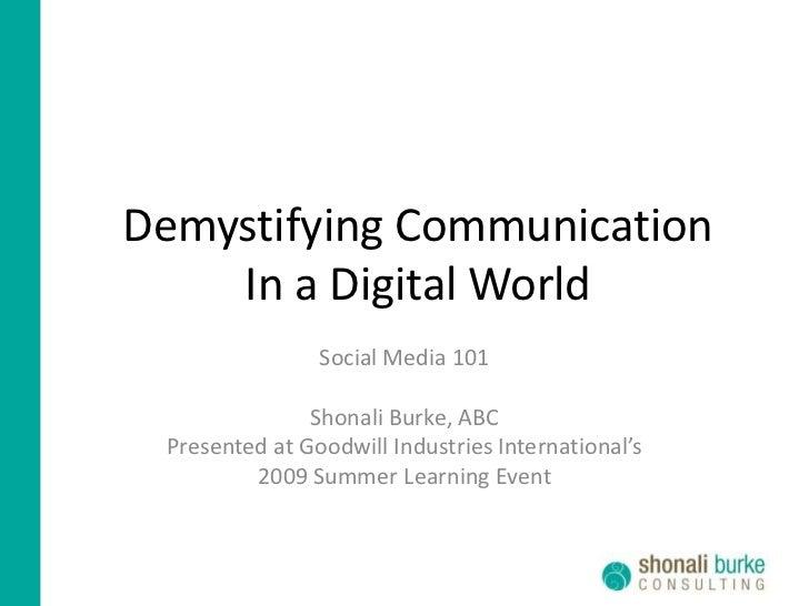 Demystifying Communication In a Digital World<br />Social Media 101<br />Shonali Burke, ABC<br />Presented at Goodwill Ind...