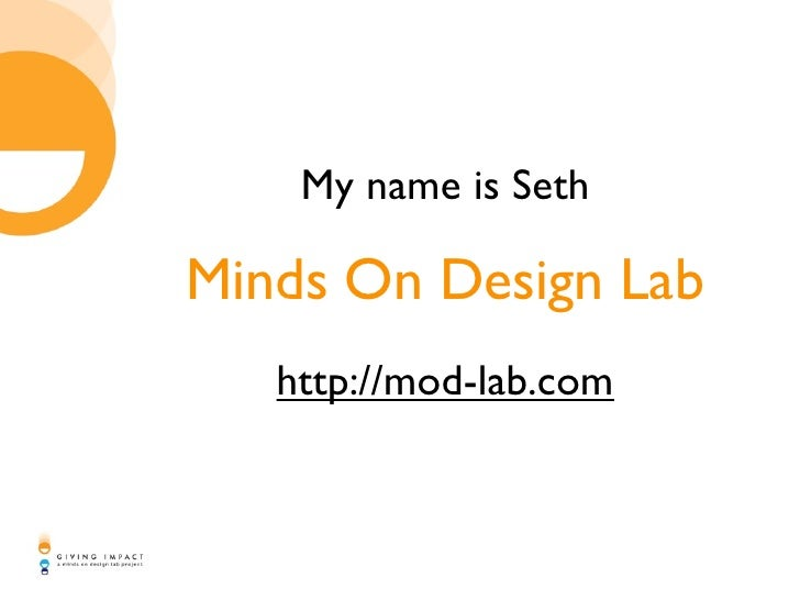 My name is Seth  Minds On Design Lab    http://mod-lab.com