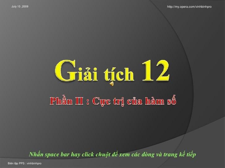 July 15 ,2009<br />http://my.opera.com/vinhbinhpro<br />Giảitích12<br />Phần II : Cựctrịcủahàmsố<br />Nhấn space bar hay c...
