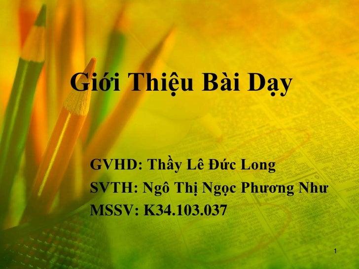 Giới Thiệu Bài Dạy GVHD: Thầy Lê Đức Long SVTH: Ngô Thị Ngọc Phương Như MSSV: K34.103.037                                 1
