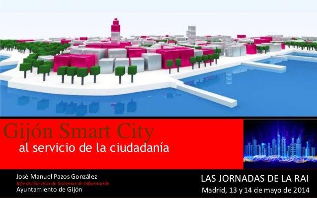 www.gijon.esGijón Smart City LAS JORNADAS DE LA RAI al servicio de la ciudadanía Gijón Smart City Jefe del Servicio de Sis...