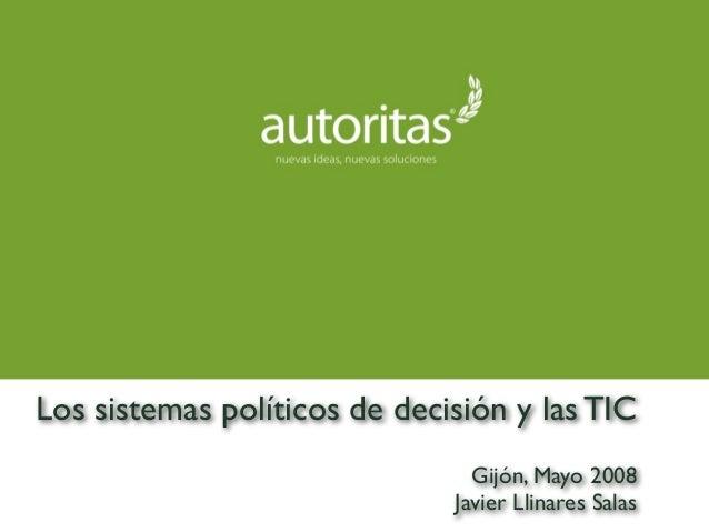 Los sistemas políticos de decisión y las TIC Gijón, Mayo 2008 Javier Llinares Salas