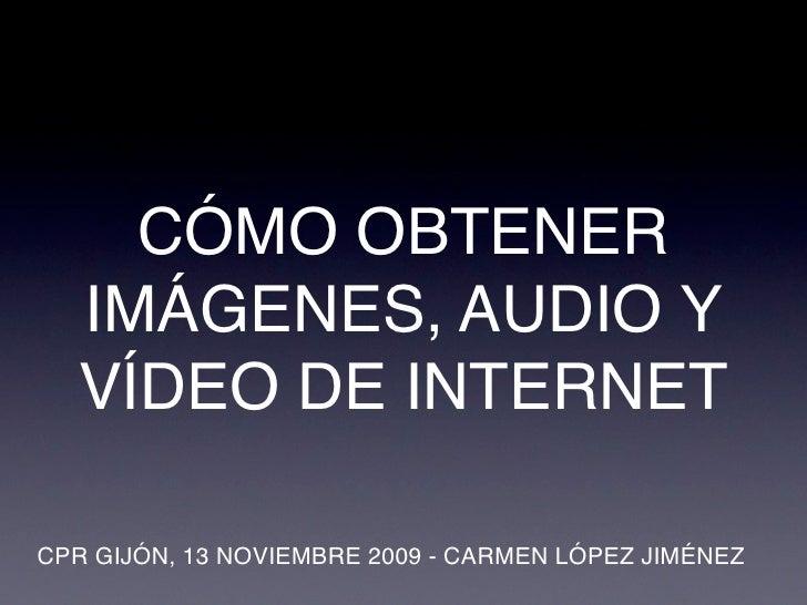 CÓMO OBTENER   IMÁGENES, AUDIO Y   VÍDEO DE INTERNET  CPR GIJÓN, 13 NOVIEMBRE 2009 - CARMEN LÓPEZ JIMÉNEZ