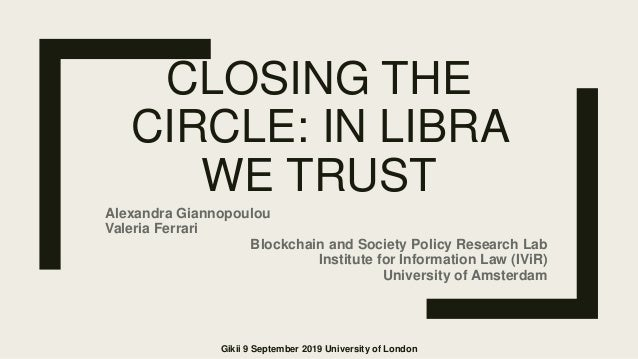 CLOSING THE CIRCLE: IN LIBRA WE TRUST Alexandra Giannopoulou Valeria Ferrari Blockchain and Society Policy Research Lab In...