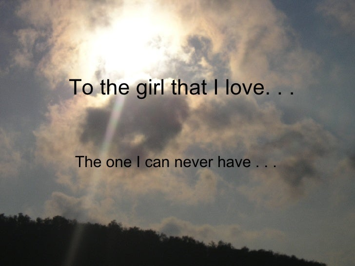 To the girl that I love. . .  The one I can never have . . .