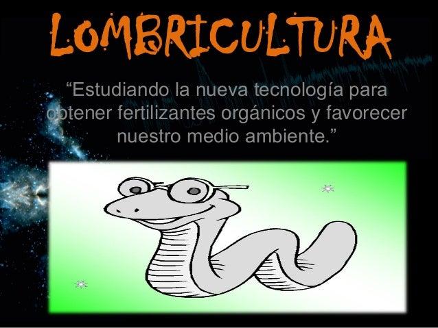 """LOMBRICULTURA  """"Estudiando la nueva tecnología para obtener fertilizantes orgánicos y favorecer nuestro medio ambiente."""""""