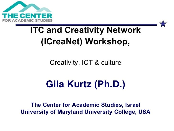 ITC and Creativity Network (ICreaNet) Workshop , Creativity, ICT & culture Gila Kurtz (Ph.D.) The Center for Academic Stud...